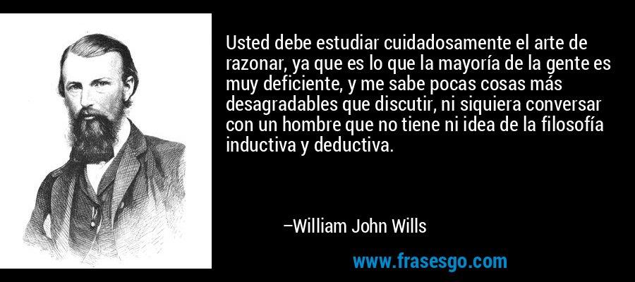 Usted debe estudiar cuidadosamente el arte de razonar, ya que es lo que la mayoría de la gente es muy deficiente, y me sabe pocas cosas más desagradables que discutir, ni siquiera conversar con un hombre que no tiene ni idea de la filosofía inductiva y deductiva. – William John Wills