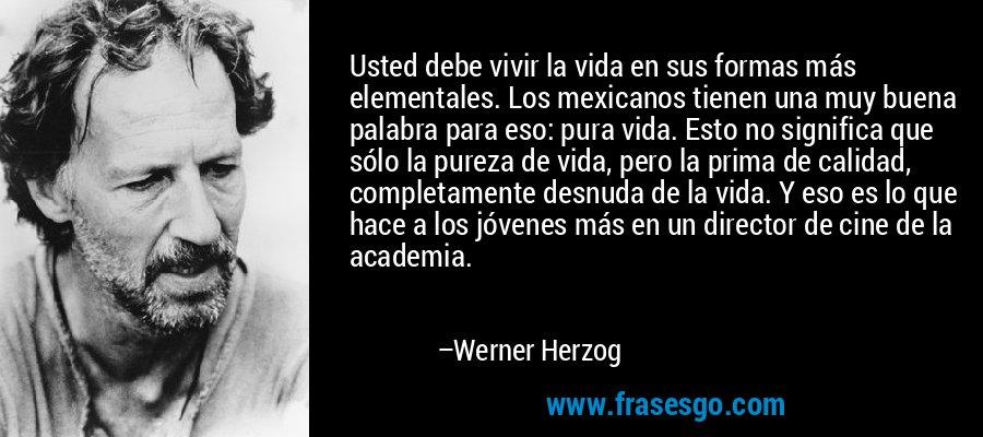Usted debe vivir la vida en sus formas más elementales. Los mexicanos tienen una muy buena palabra para eso: pura vida. Esto no significa que sólo la pureza de vida, pero la prima de calidad, completamente desnuda de la vida. Y eso es lo que hace a los jóvenes más en un director de cine de la academia. – Werner Herzog