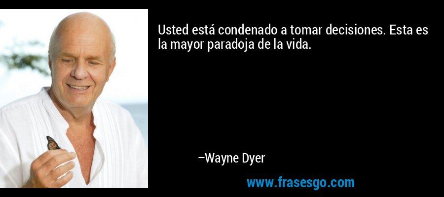 Usted está condenado a tomar decisiones. Esta es la mayor paradoja de la vida. – Wayne Dyer