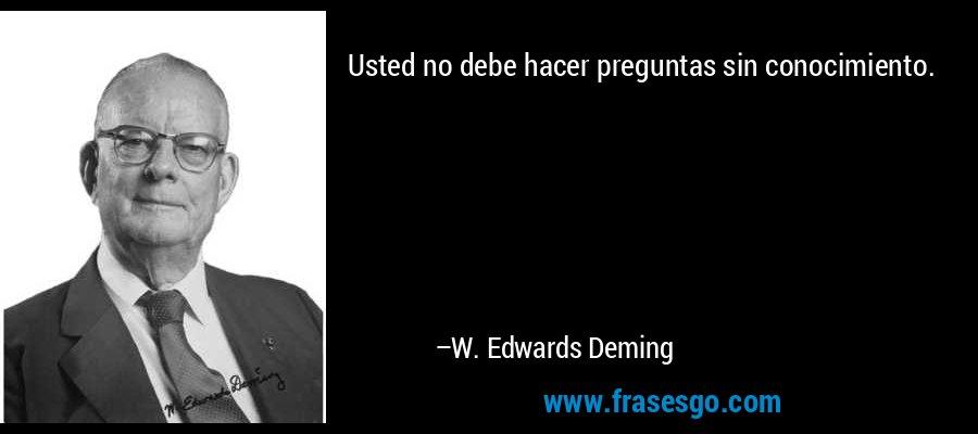 Usted no debe hacer preguntas sin conocimiento. – W. Edwards Deming