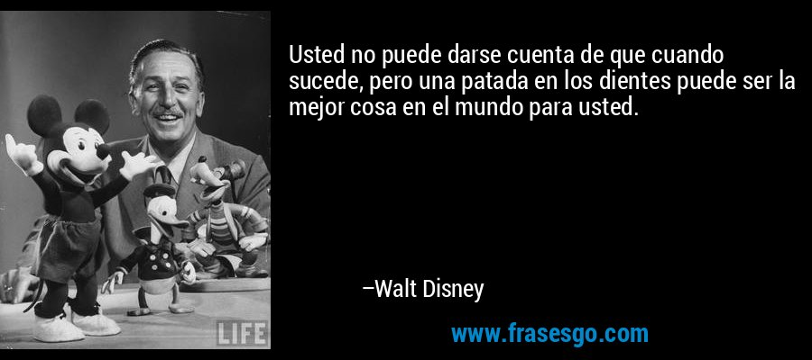 Usted no puede darse cuenta de que cuando sucede, pero una patada en los dientes puede ser la mejor cosa en el mundo para usted. – Walt Disney