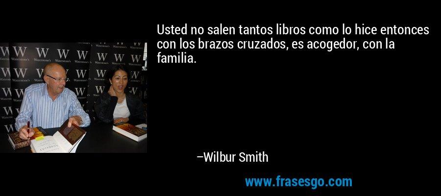 Usted no salen tantos libros como lo hice entonces con los brazos cruzados, es acogedor, con la familia. – Wilbur Smith
