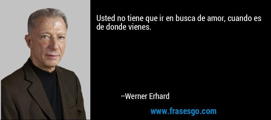 Usted no tiene que ir en busca de amor, cuando es de donde vienes. – Werner Erhard