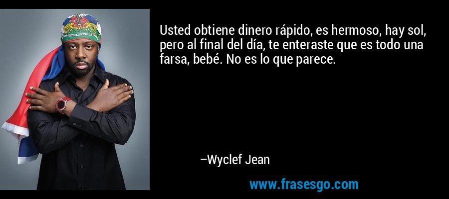 Usted obtiene dinero rápido, es hermoso, hay sol, pero al final del día, te enteraste que es todo una farsa, bebé. No es lo que parece. – Wyclef Jean