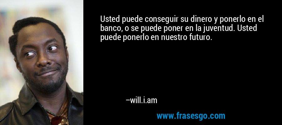 Usted puede conseguir su dinero y ponerlo en el banco, o se puede poner en la juventud. Usted puede ponerlo en nuestro futuro. – will.i.am