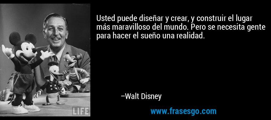 Usted puede diseñar y crear, y construir el lugar más maravilloso del mundo. Pero se necesita gente para hacer el sueño una realidad. – Walt Disney