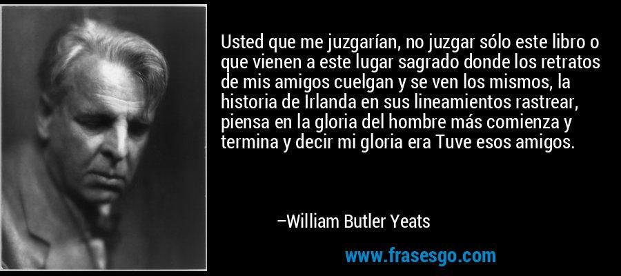 Usted que me juzgarían, no juzgar sólo este libro o que vienen a este lugar sagrado donde los retratos de mis amigos cuelgan y se ven los mismos, la historia de Irlanda en sus lineamientos rastrear, piensa en la gloria del hombre más comienza y termina y decir mi gloria era Tuve esos amigos. – William Butler Yeats