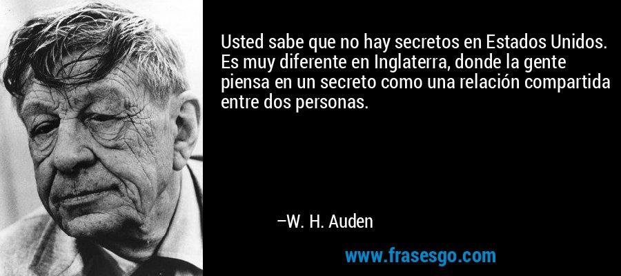 Usted sabe que no hay secretos en Estados Unidos. Es muy diferente en Inglaterra, donde la gente piensa en un secreto como una relación compartida entre dos personas. – W. H. Auden