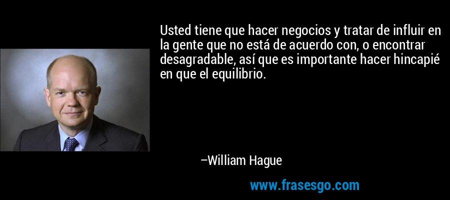 Usted tiene que hacer negocios y tratar de influir en la gente que no está de acuerdo con, o encontrar desagradable, así que es importante hacer hincapié en que el equilibrio. – William Hague