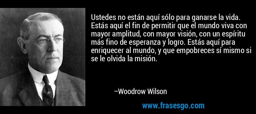Ustedes no están aquí sólo para ganarse la vida. Estás aquí el fin de permitir que el mundo viva con mayor amplitud, con mayor visión, con un espíritu más fino de esperanza y logro. Estás aquí para enriquecer al mundo, y que empobreces sí mismo si se le olvida la misión. – Woodrow Wilson