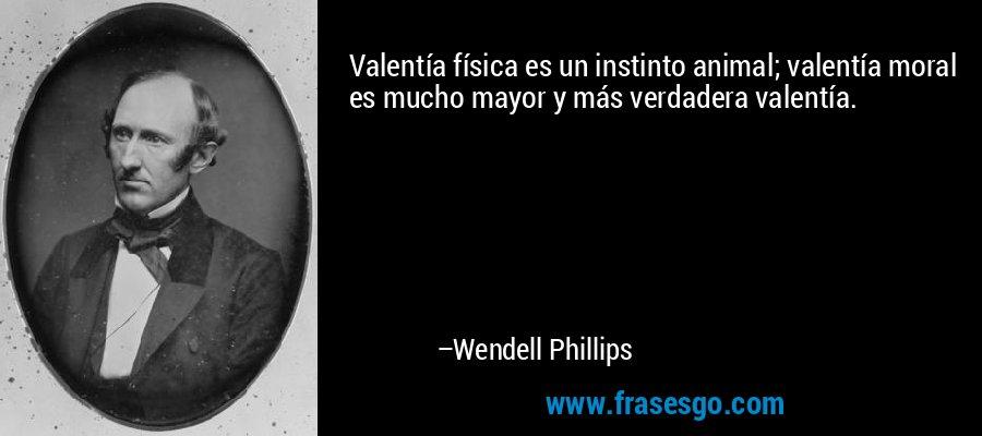 Valentía física es un instinto animal; valentía moral es mucho mayor y más verdadera valentía. – Wendell Phillips