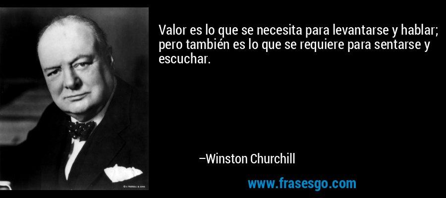 Valor es lo que se necesita para levantarse y hablar; pero también es lo que se requiere para sentarse y escuchar. – Winston Churchill