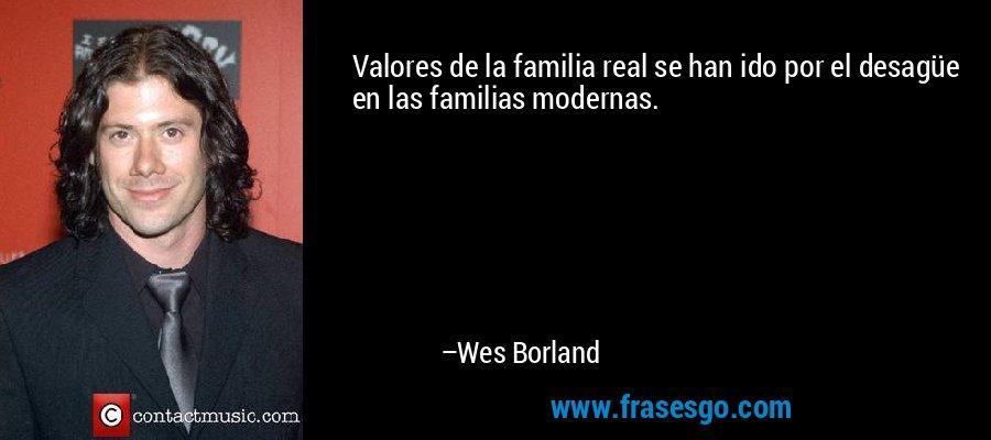 Valores de la familia real se han ido por el desagüe en las familias modernas. – Wes Borland
