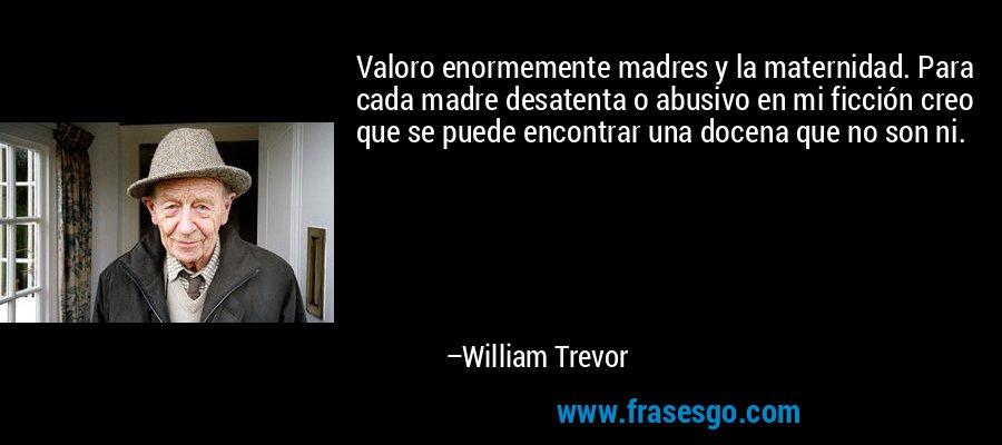Valoro enormemente madres y la maternidad. Para cada madre desatenta o abusivo en mi ficción creo que se puede encontrar una docena que no son ni. – William Trevor