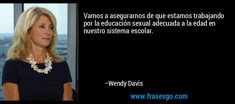 Vamos a asegurarnos de que estamos trabajando por la educación sexual adecuada a la edad en nuestro sistema escolar. – Wendy Davis
