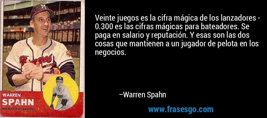 Veinte juegos es la cifra mágica de los lanzadores - 0.300 es las cifras mágicas para bateadores. Se paga en salario y reputación. Y esas son las dos cosas que mantienen a un jugador de pelota en los negocios. – Warren Spahn