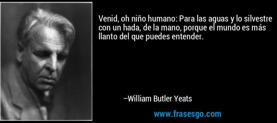 Venid, oh niño humano: Para las aguas y lo silvestre con un hada, de la mano, porque el mundo es más llanto del que puedes entender. – William Butler Yeats
