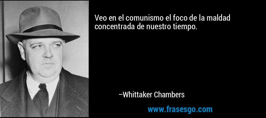 Veo en el comunismo el foco de la maldad concentrada de nuestro tiempo. – Whittaker Chambers