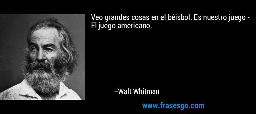 Veo grandes cosas en el béisbol. Es nuestro juego - El juego americano. – Walt Whitman