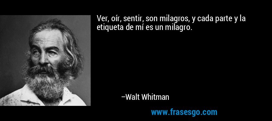 Ver, oír, sentir, son milagros, y cada parte y la etiqueta de mí es un milagro. – Walt Whitman