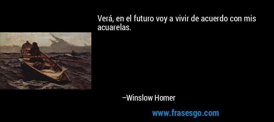 Verá, en el futuro voy a vivir de acuerdo con mis acuarelas. – Winslow Homer