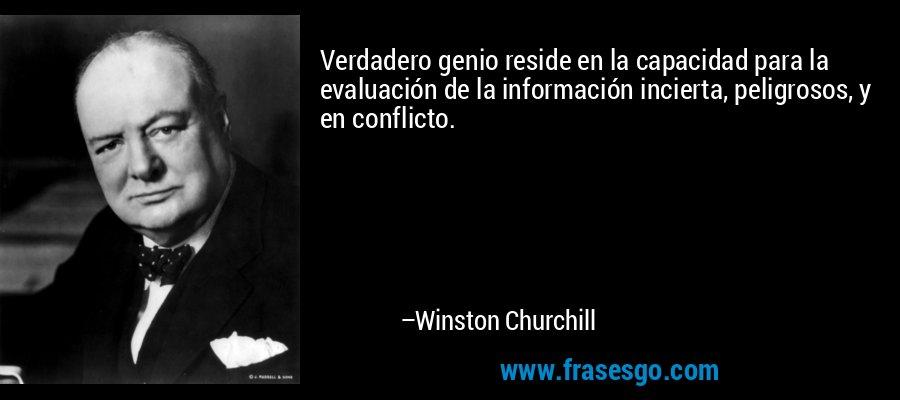 Verdadero genio reside en la capacidad para la evaluación de la información incierta, peligrosos, y en conflicto. – Winston Churchill