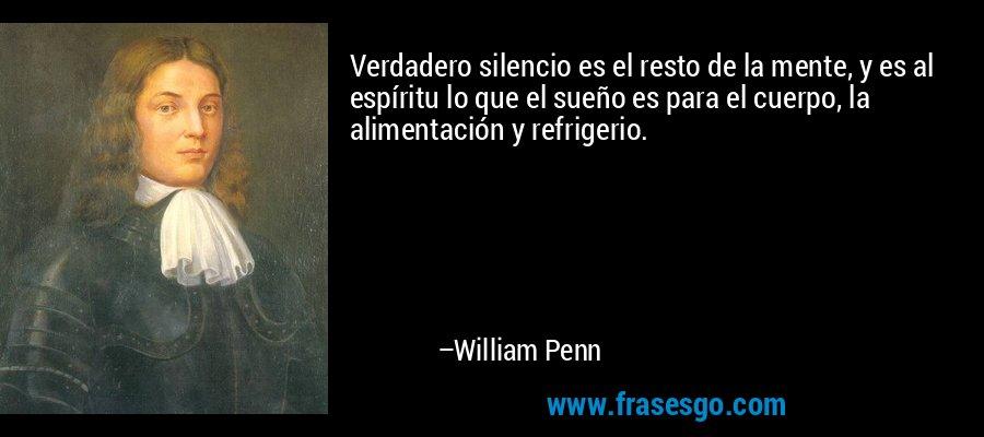 Verdadero silencio es el resto de la mente, y es al espíritu lo que el sueño es para el cuerpo, la alimentación y refrigerio. – William Penn