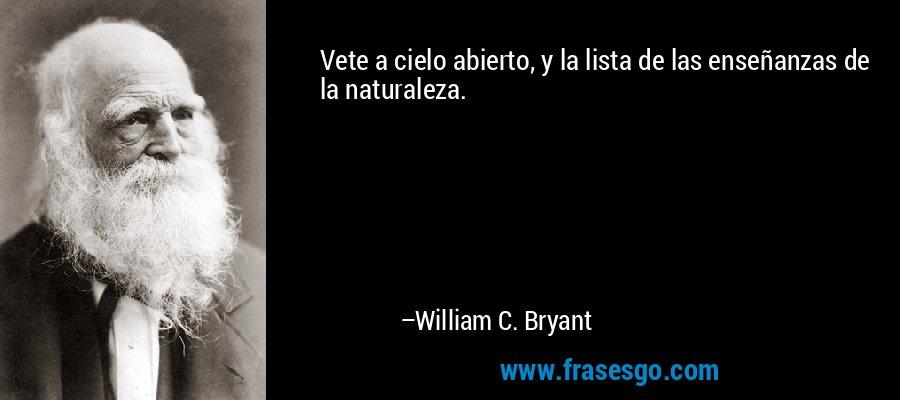 Vete a cielo abierto, y la lista de las enseñanzas de la naturaleza. – William C. Bryant