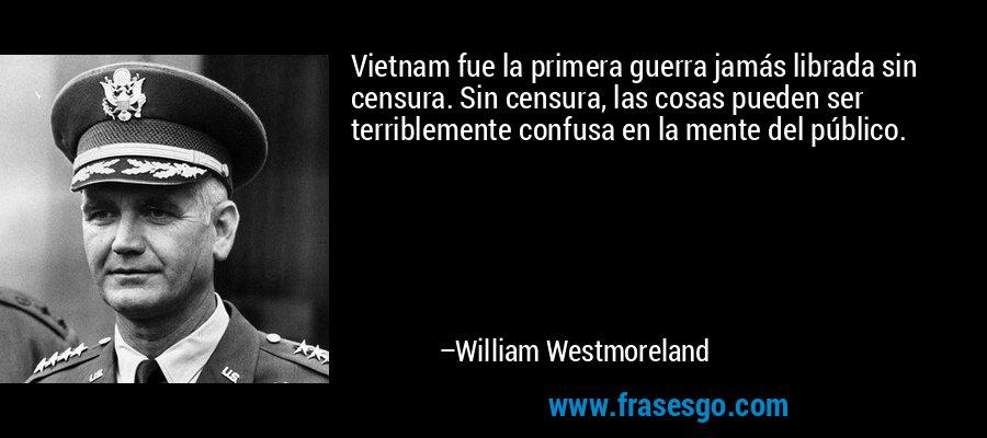 Vietnam fue la primera guerra jamás librada sin censura. Sin censura, las cosas pueden ser terriblemente confusa en la mente del público. – William Westmoreland