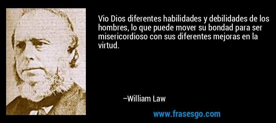 Vio Dios diferentes habilidades y debilidades de los hombres, lo que puede mover su bondad para ser misericordioso con sus diferentes mejoras en la virtud. – William Law