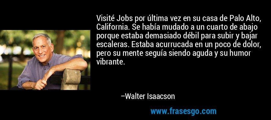 Visité Jobs por última vez en su casa de Palo Alto, California. Se había mudado a un cuarto de abajo porque estaba demasiado débil para subir y bajar escaleras. Estaba acurrucada en un poco de dolor, pero su mente seguía siendo aguda y su humor vibrante. – Walter Isaacson
