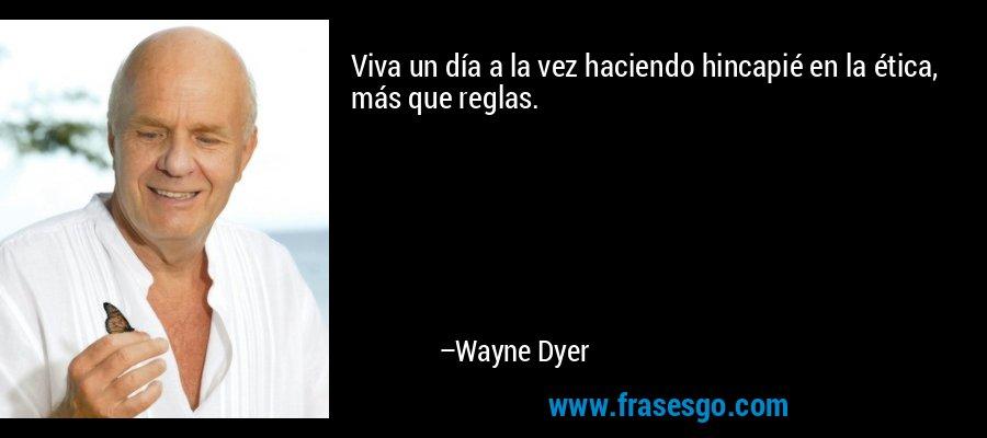 Viva un día a la vez haciendo hincapié en la ética, más que reglas. – Wayne Dyer