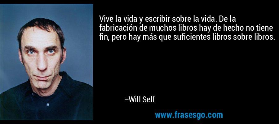 Vive la vida y escribir sobre la vida. De la fabricación de muchos libros hay de hecho no tiene fin, pero hay más que suficientes libros sobre libros. – Will Self