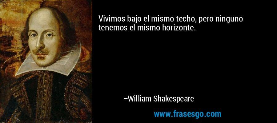 Vivimos bajo el mismo techo, pero ninguno tenemos el mismo horizonte. – William Shakespeare