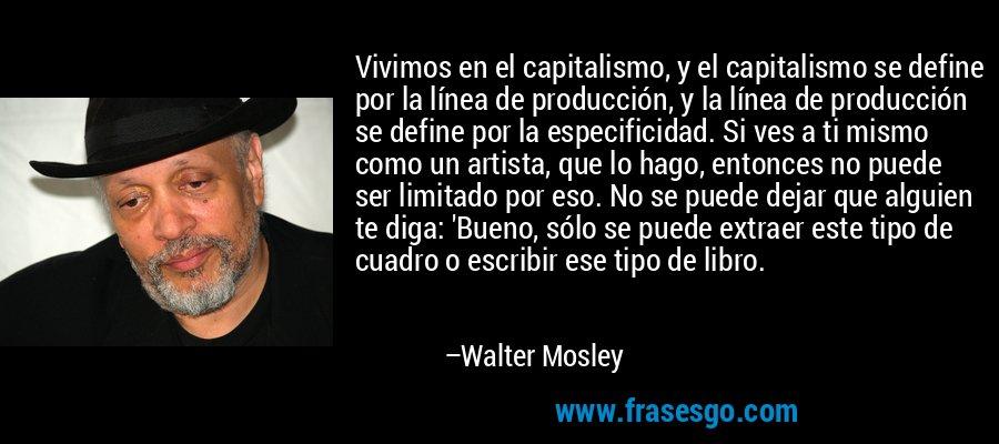 Vivimos en el capitalismo, y el capitalismo se define por la línea de producción, y la línea de producción se define por la especificidad. Si ves a ti mismo como un artista, que lo hago, entonces no puede ser limitado por eso. No se puede dejar que alguien te diga: 'Bueno, sólo se puede extraer este tipo de cuadro o escribir ese tipo de libro. – Walter Mosley