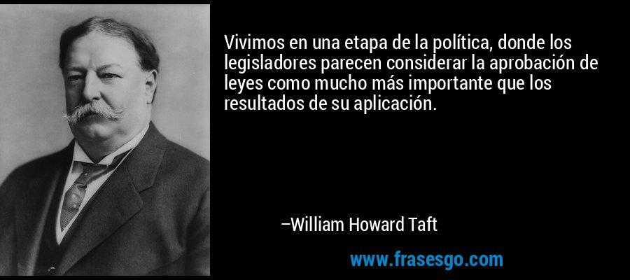 Vivimos en una etapa de la política, donde los legisladores parecen considerar la aprobación de leyes como mucho más importante que los resultados de su aplicación. – William Howard Taft