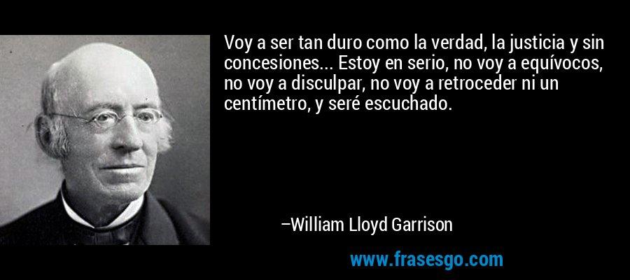Voy a ser tan duro como la verdad, la justicia y sin concesiones... Estoy en serio, no voy a equívocos, no voy a disculpar, no voy a retroceder ni un centímetro, y seré escuchado. – William Lloyd Garrison