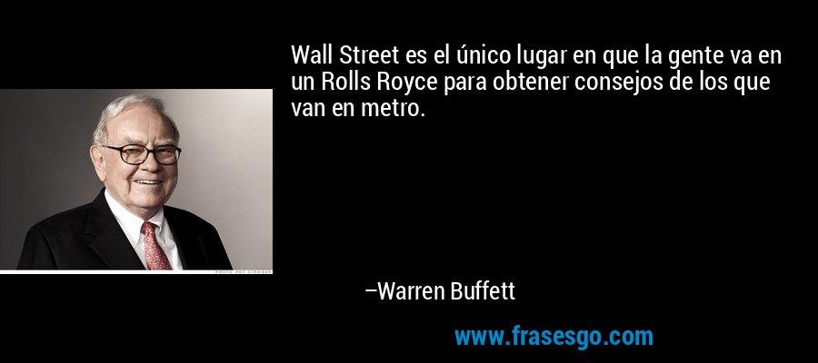 Wall Street es el único lugar en que la gente va en un Rolls Royce para obtener consejos de los que van en metro. – Warren Buffett