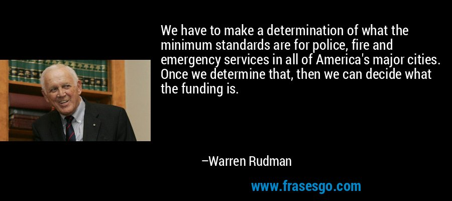 We have to make a determination of what the minimum standards are for police, fire and emergency services in all of America's major cities. Once we determine that, then we can decide what the funding is. – Warren Rudman