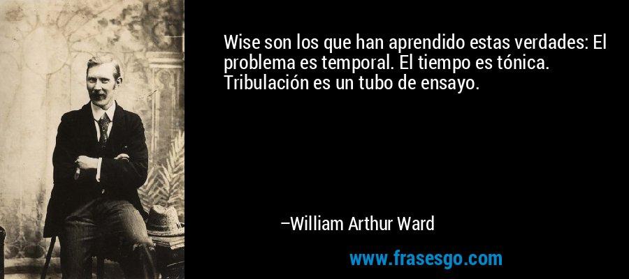 Wise son los que han aprendido estas verdades: El problema es temporal. El tiempo es tónica. Tribulación es un tubo de ensayo. – William Arthur Ward