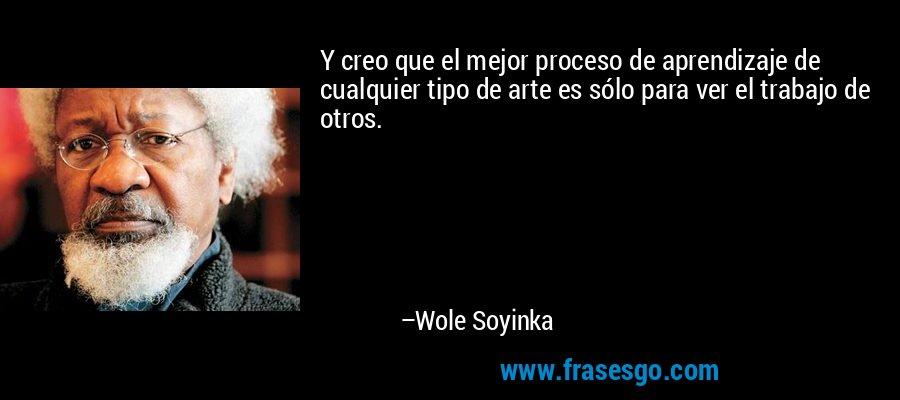 Y creo que el mejor proceso de aprendizaje de cualquier tipo de arte es sólo para ver el trabajo de otros. – Wole Soyinka