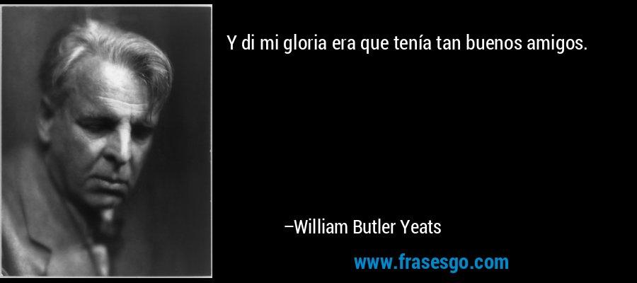 Y di mi gloria era que tenía tan buenos amigos. – William Butler Yeats