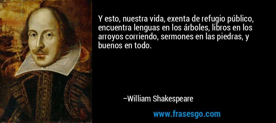 Y esto, nuestra vida, exenta de refugio público, encuentra lenguas en los árboles, libros en los arroyos corriendo, sermones en las piedras, y buenos en todo. – William Shakespeare