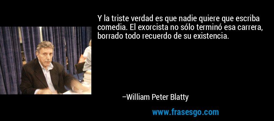 Y la triste verdad es que nadie quiere que escriba comedia. El exorcista no sólo terminó esa carrera, borrado todo recuerdo de su existencia. – William Peter Blatty
