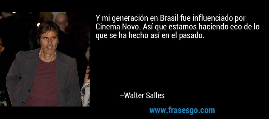 Y mi generación en Brasil fue influenciado por Cinema Novo. Así que estamos haciendo eco de lo que se ha hecho así en el pasado. – Walter Salles