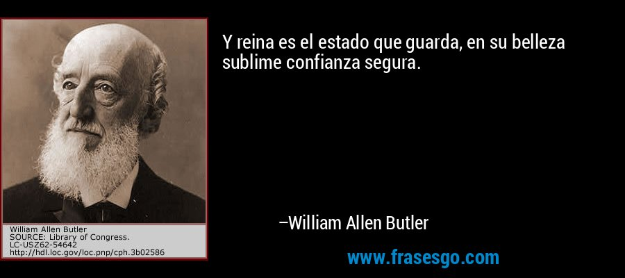 Y reina es el estado que guarda, en su belleza sublime confianza segura. – William Allen Butler