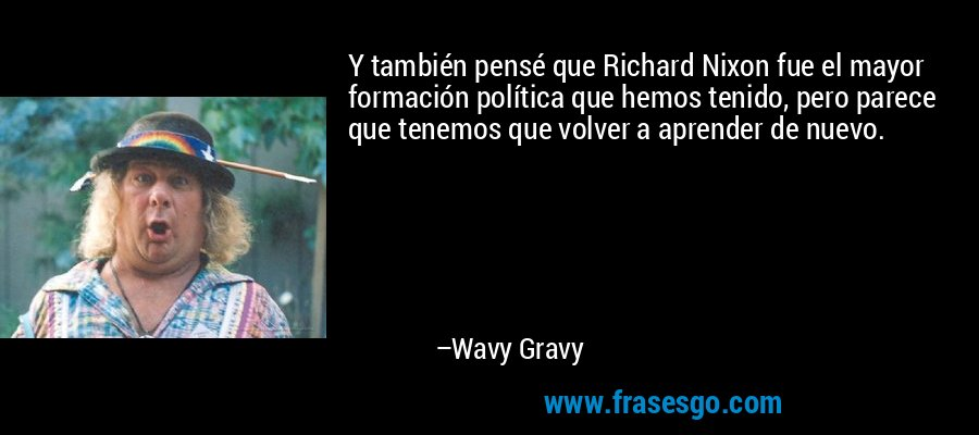Y también pensé que Richard Nixon fue el mayor formación política que hemos tenido, pero parece que tenemos que volver a aprender de nuevo. – Wavy Gravy