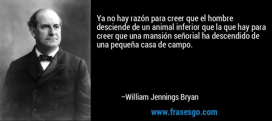 Ya no hay razón para creer que el hombre desciende de un animal inferior que la que hay para creer que una mansión señorial ha descendido de una pequeña casa de campo. – William Jennings Bryan