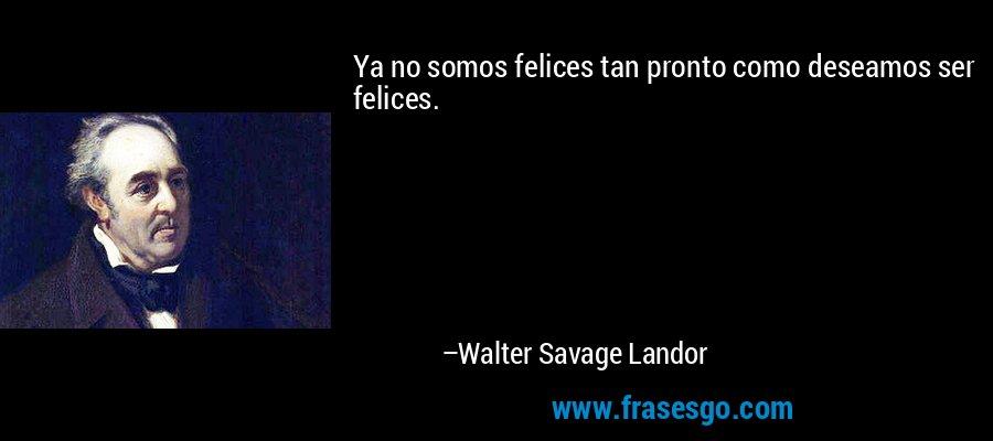 Ya no somos felices tan pronto como deseamos ser felices. – Walter Savage Landor