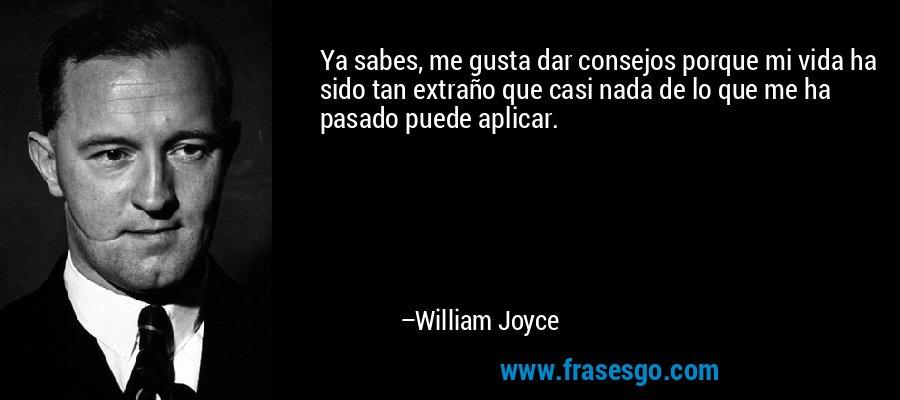 Ya sabes, me gusta dar consejos porque mi vida ha sido tan extraño que casi nada de lo que me ha pasado puede aplicar. – William Joyce